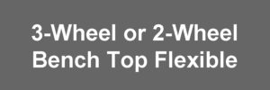 3-Wheel or 2-Wheel - Bench Top Flexible